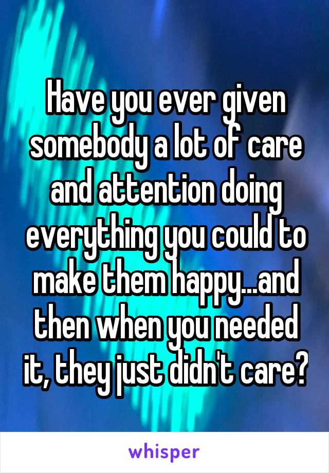 Have you ever given somebody a lot of care and attention doing everything you could to make them happy...and then when you needed it, they just didn't care?