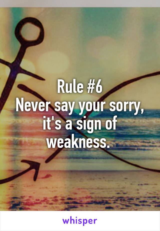 Rule #6 Never say your sorry, it's a sign of weakness.