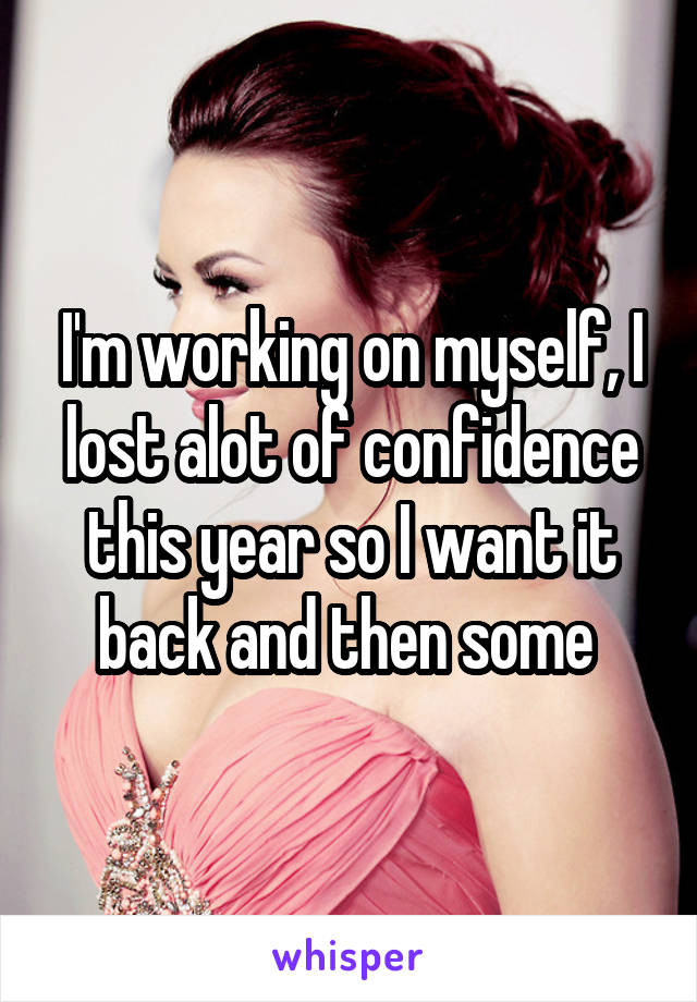 I'm working on myself, I lost alot of confidence this year so I want it back and then some