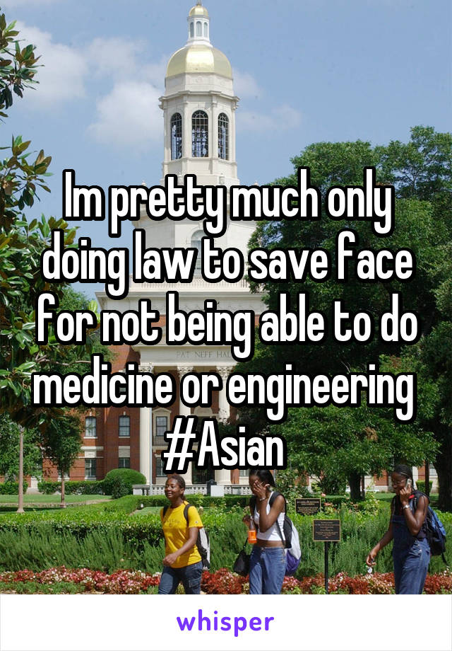 Im pretty much only doing law to save face for not being able to do medicine or engineering  #Asian