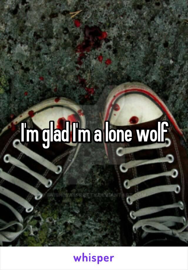 I'm glad I'm a lone wolf