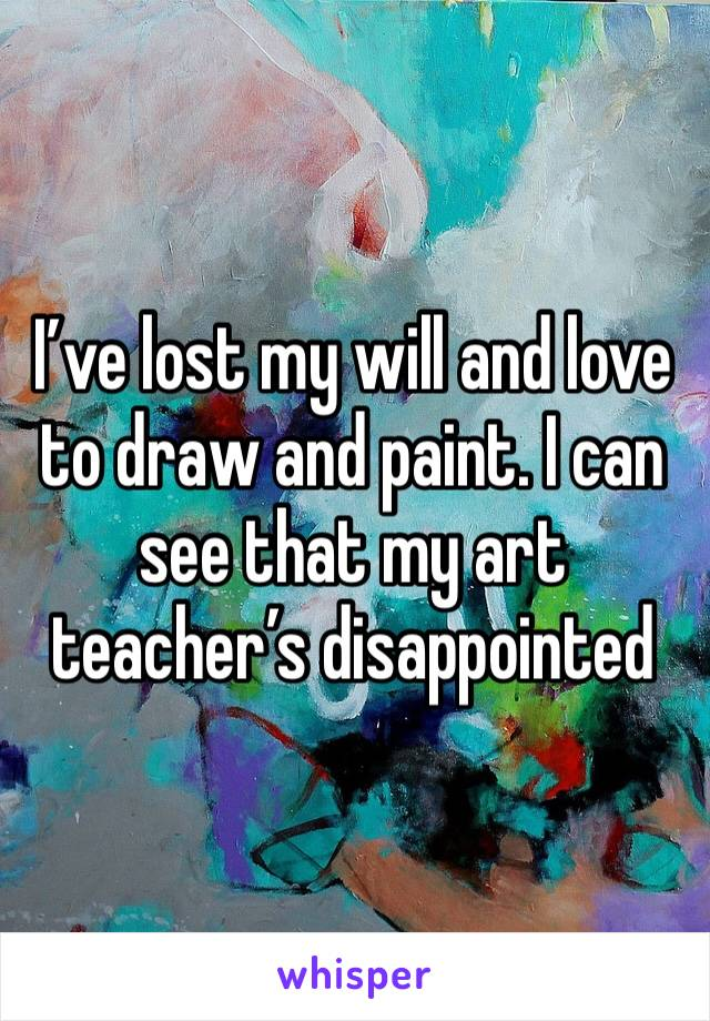 I've lost my will and love to draw and paint. I can see that my art teacher's disappointed