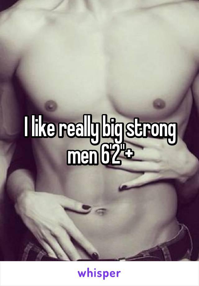 """I like really big strong men 6'2""""+"""