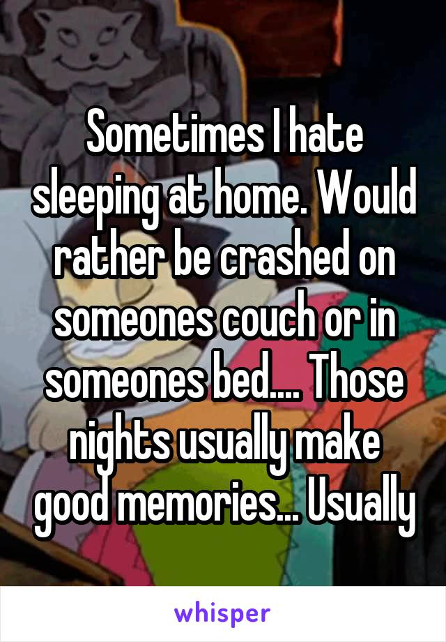 Sometimes I hate sleeping at home. Would rather be crashed on someones couch or in someones bed.... Those nights usually make good memories... Usually
