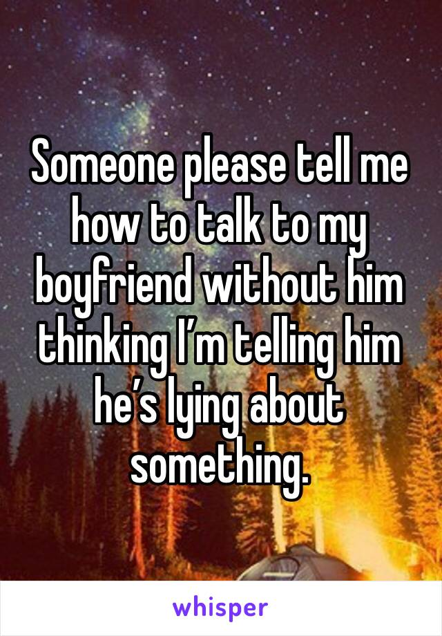 Someone please tell me how to talk to my boyfriend without him thinking I'm telling him he's lying about something.