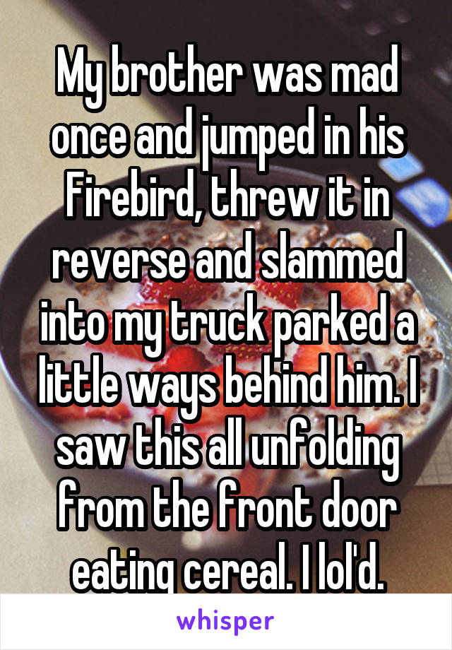 My brother was mad once and jumped in his Firebird, threw it in reverse and slammed into my truck parked a little ways behind him. I saw this all unfolding from the front door eating cereal. I lol'd.