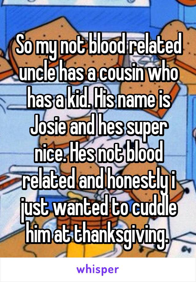 So my not blood related uncle has a cousin who has a kid. His name is Josie and hes super nice. Hes not blood related and honestly i just wanted to cuddle him at thanksgiving.