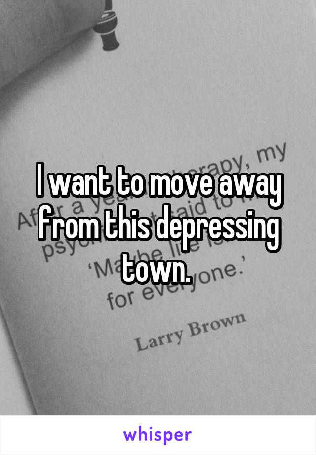 I want to move away from this depressing town.
