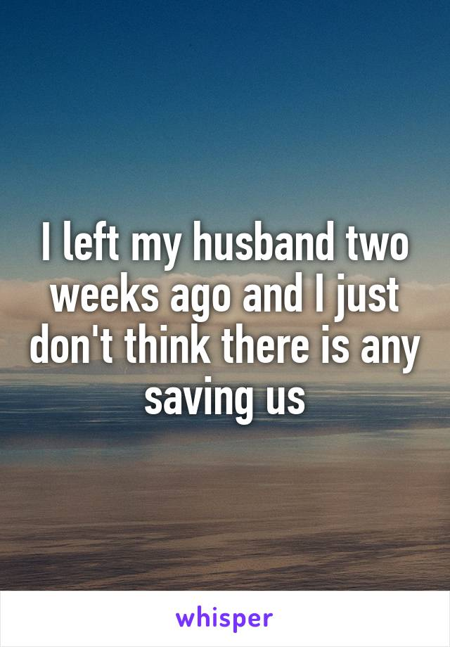 I left my husband two weeks ago and I just don't think there is any saving us