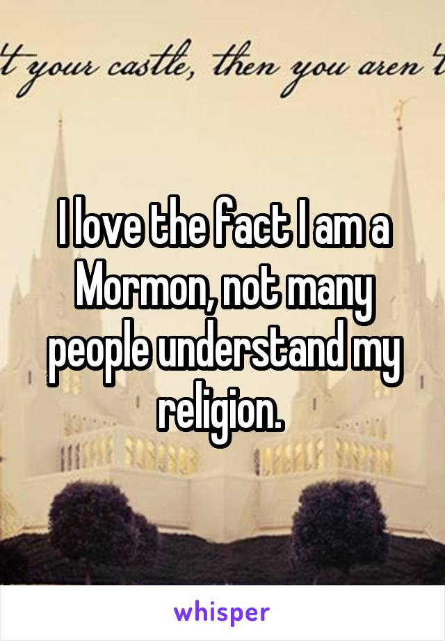 I love the fact I am a Mormon, not many people understand my religion.