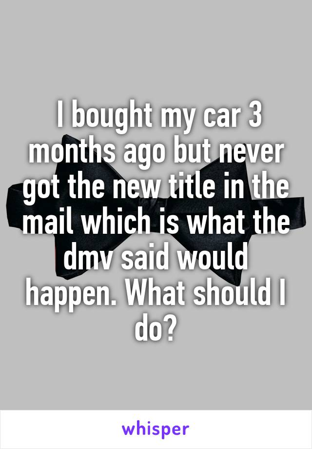 I bought my car 3 months ago but never got the new title in the mail which is what the dmv said would happen. What should I do?