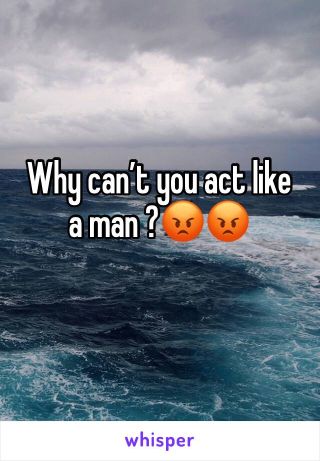 Why can't you act like a man ?😡😡