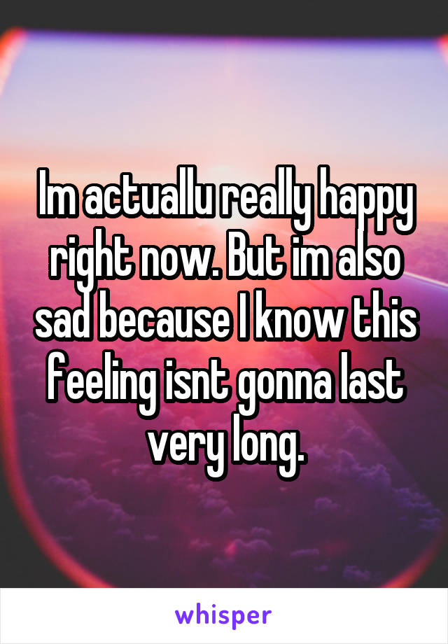 Im actuallu really happy right now. But im also sad because I know this feeling isnt gonna last very long.