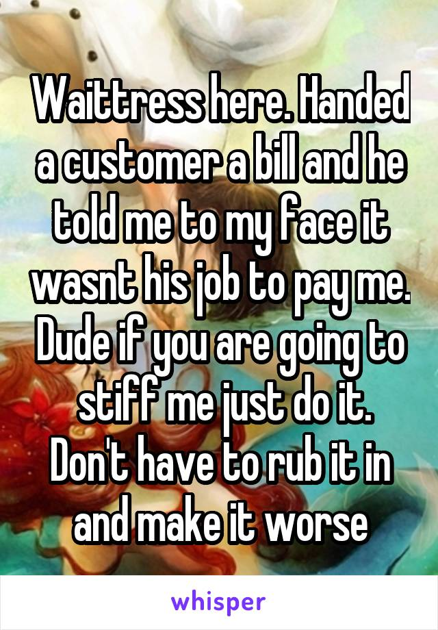 Waittress here. Handed a customer a bill and he told me to my face it wasnt his job to pay me. Dude if you are going to  stiff me just do it. Don't have to rub it in and make it worse