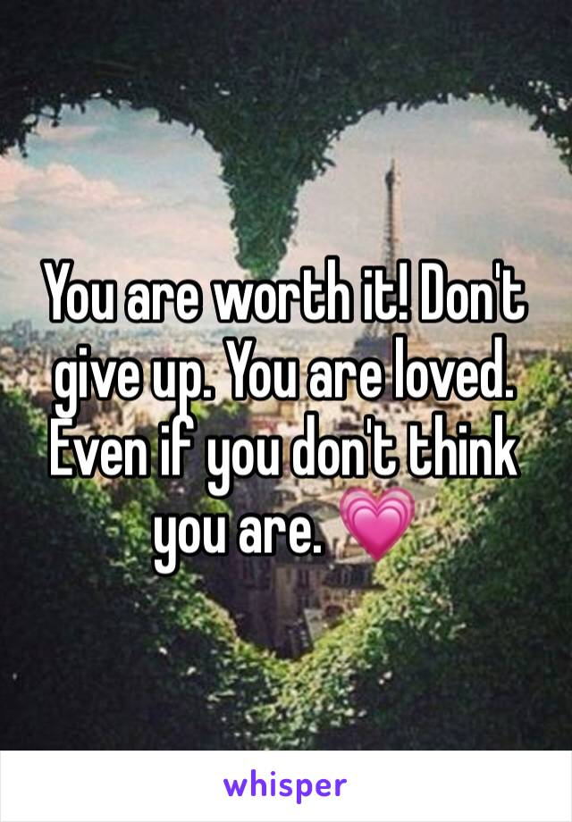 You are worth it! Don't give up. You are loved. Even if you don't think you are. 💗