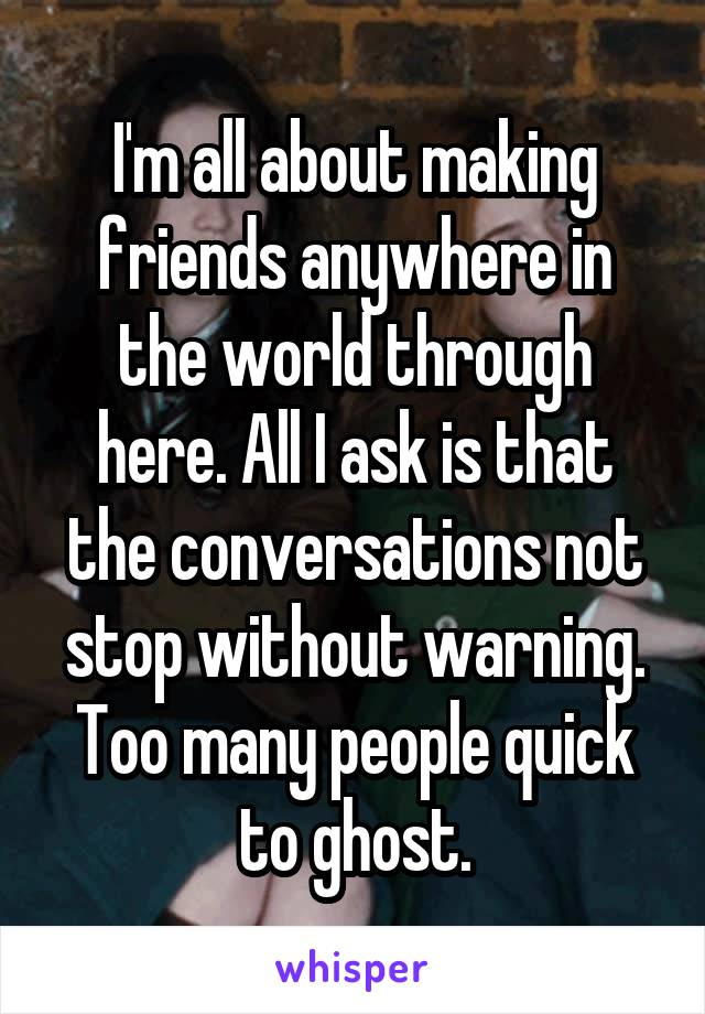 I'm all about making friends anywhere in the world through here. All I ask is that the conversations not stop without warning. Too many people quick to ghost.
