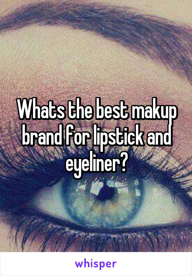 Whats the best makup brand for lipstick and eyeliner?