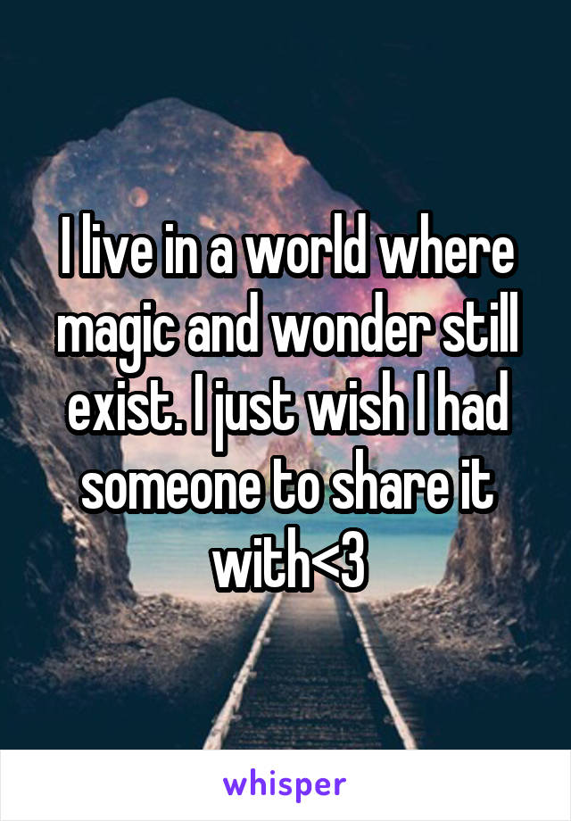 I live in a world where magic and wonder still exist. I just wish I had someone to share it with<3