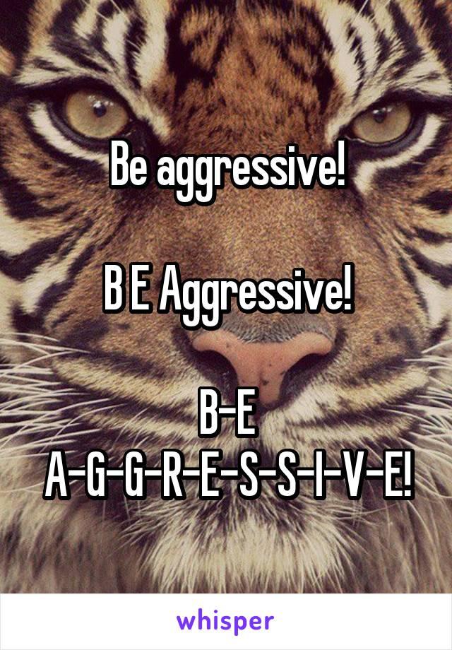 Be aggressive!  B E Aggressive!  B-E A-G-G-R-E-S-S-I-V-E!