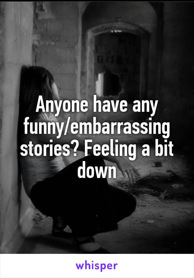 Anyone have any funny/embarrassing stories? Feeling a bit down