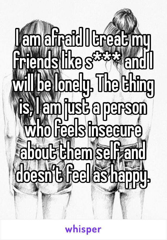 I am afraid I treat my friends like s*** and I will be lonely. The thing is, I am just a person who feels insecure about them self and doesn't feel as happy.