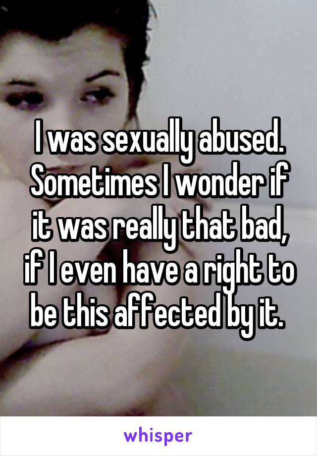 I was sexually abused. Sometimes I wonder if it was really that bad, if I even have a right to be this affected by it.