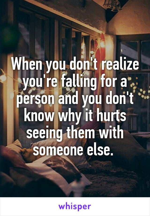When you don't realize you're falling for a person and you don't know why it hurts seeing them with someone else.