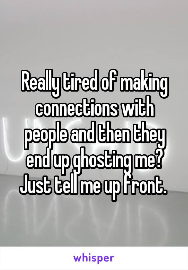 Really tired of making connections with people and then they end up ghosting me? Just tell me up front.