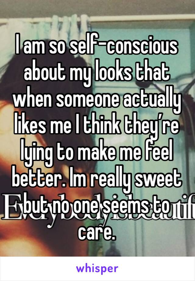 I am so self-conscious about my looks that when someone actually likes me I think they're lying to make me feel better. Im really sweet but no one seems to care.