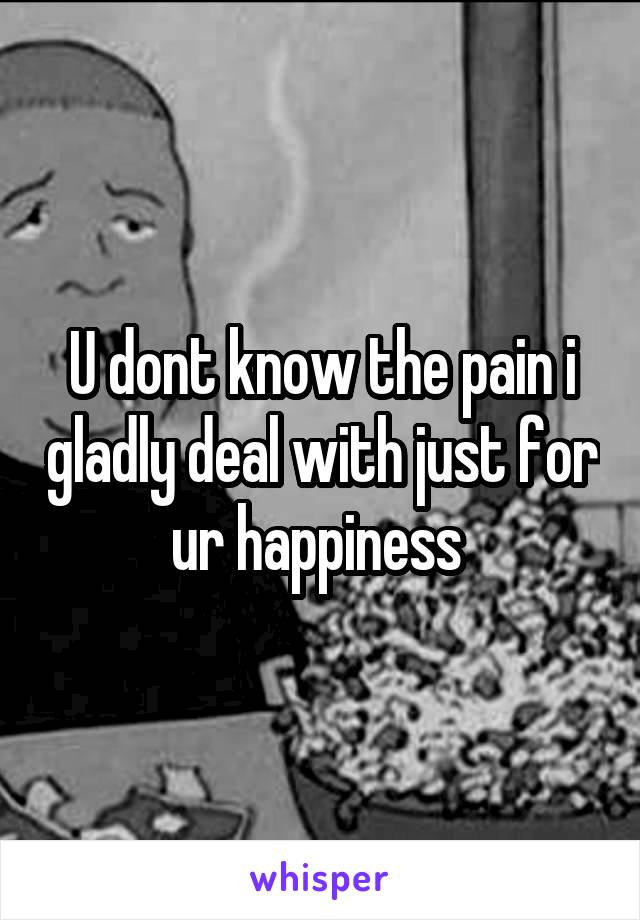 U dont know the pain i gladly deal with just for ur happiness