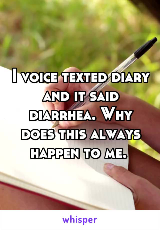 I voice texted diary and it said diarrhea. Why does this always happen to me.