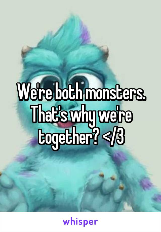We're both monsters. That's why we're together? </3
