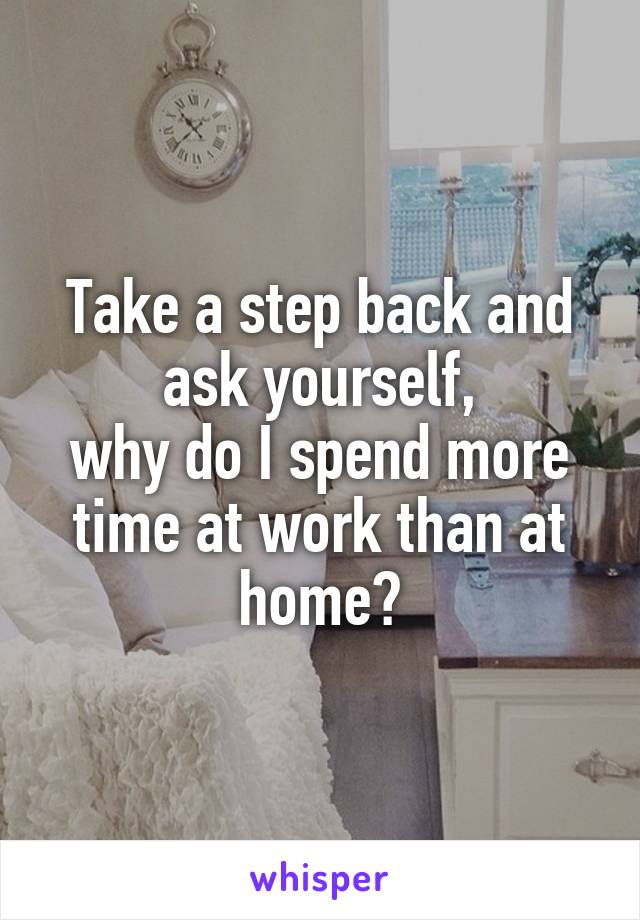 Take a step back and ask yourself, why do I spend more time at work than at home?