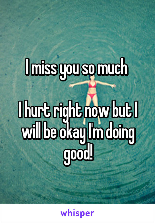 I miss you so much   I hurt right now but I will be okay I'm doing good!