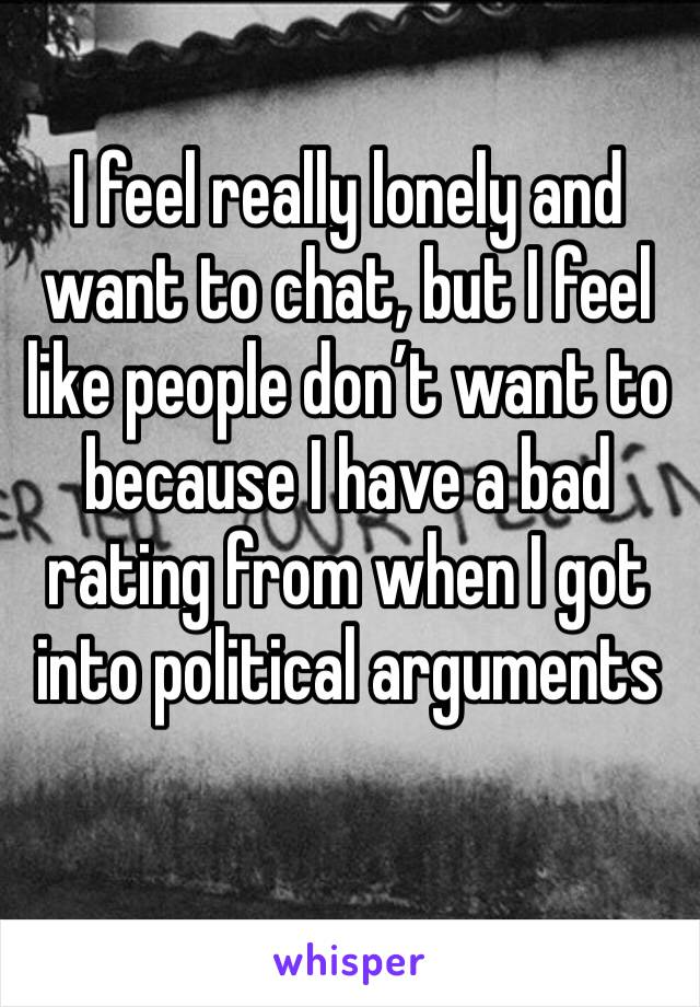 I feel really lonely and want to chat, but I feel like people don't want to because I have a bad rating from when I got into political arguments