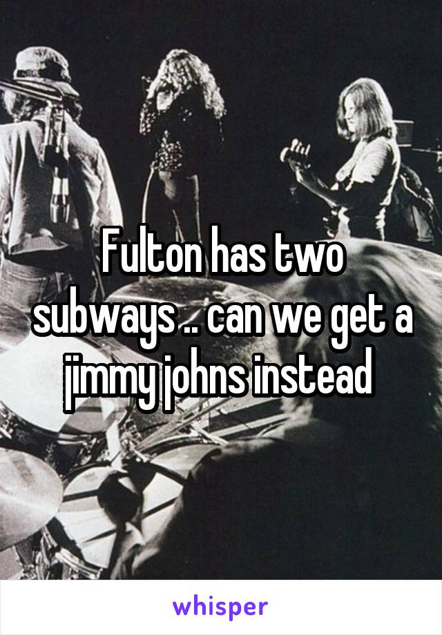 Fulton has two subways .. can we get a jimmy johns instead
