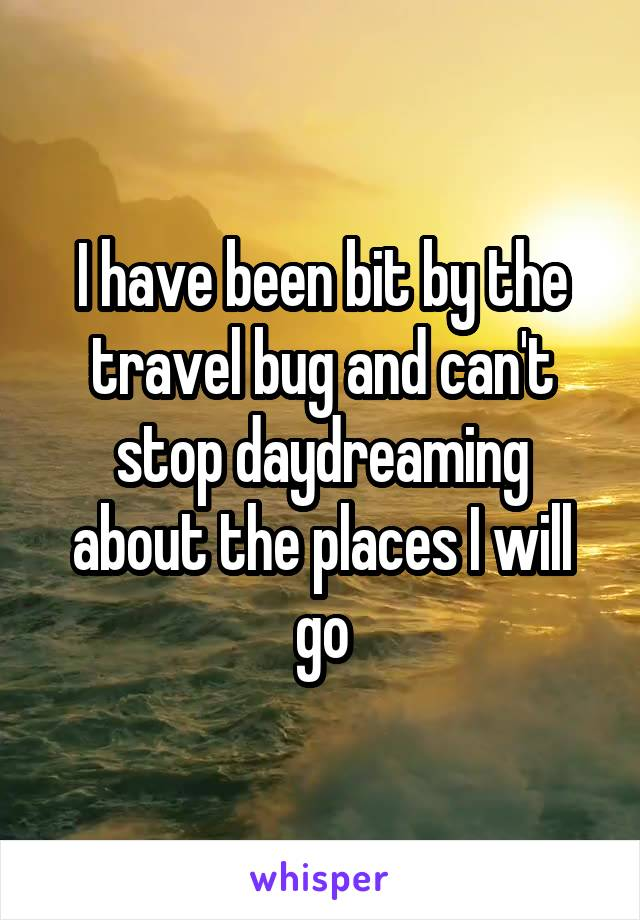 I have been bit by the travel bug and can't stop daydreaming about the places I will go