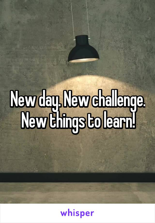 New day. New challenge. New things to learn!