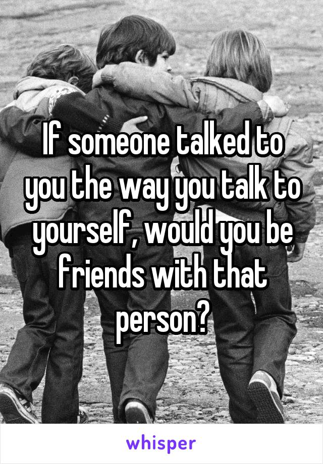 If someone talked to you the way you talk to yourself, would you be friends with that person?