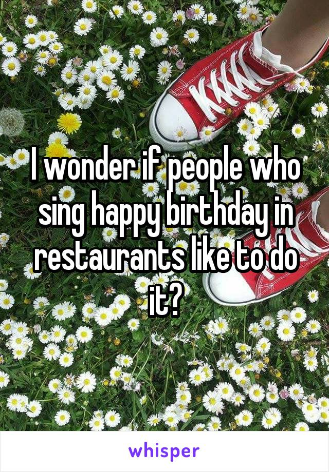 I wonder if people who sing happy birthday in restaurants like to do it?