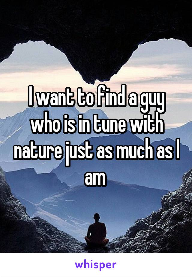 I want to find a guy who is in tune with nature just as much as I am