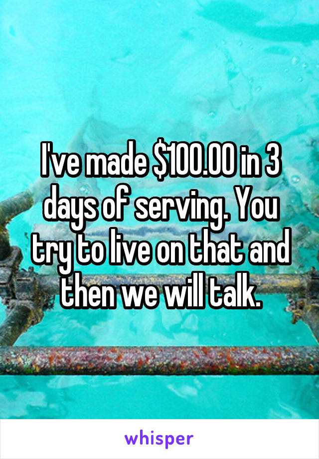 I've made $100.00 in 3 days of serving. You try to live on that and then we will talk.