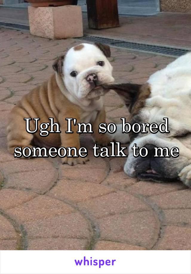 Ugh I'm so bored someone talk to me