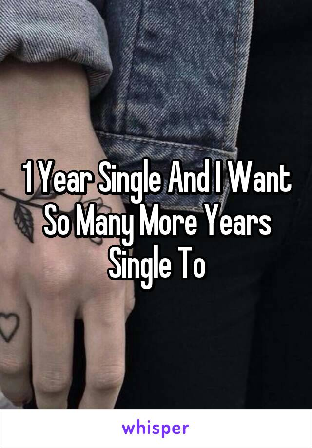1 Year Single And I Want So Many More Years Single To