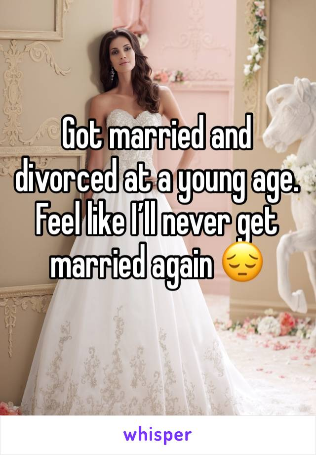 Got married and divorced at a young age. Feel like I'll never get married again 😔