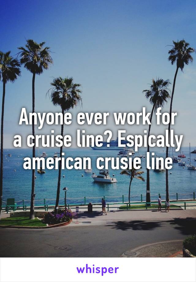 Anyone ever work for a cruise line? Espically american crusie line