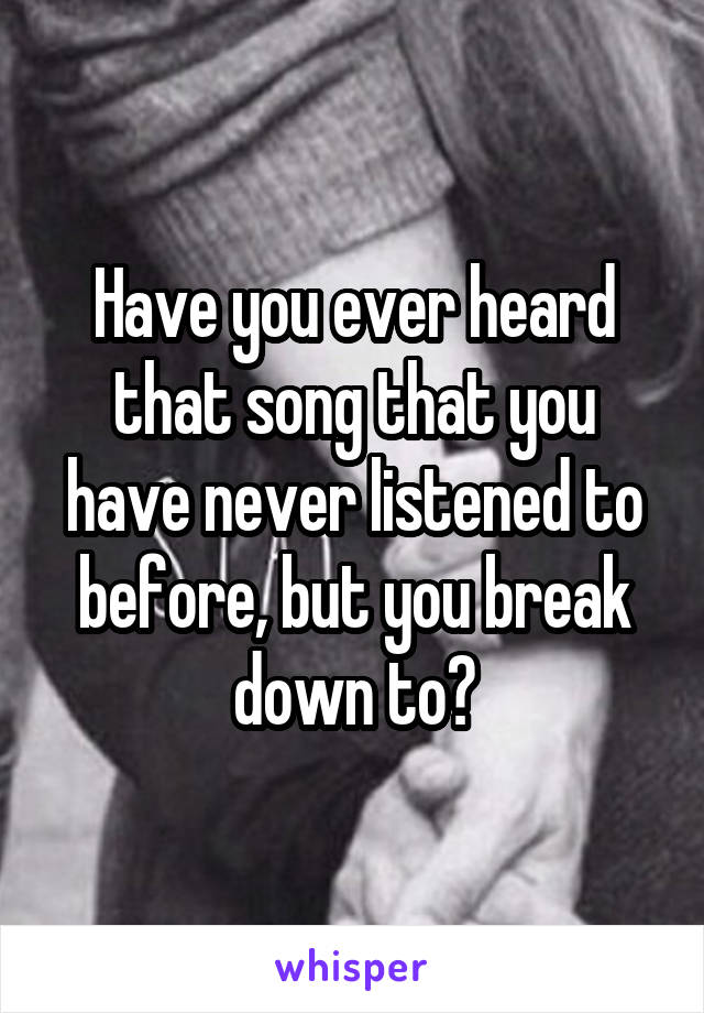 Have you ever heard that song that you have never listened to before, but you break down to?