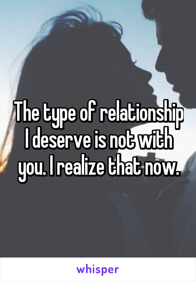 The type of relationship I deserve is not with you. I realize that now.