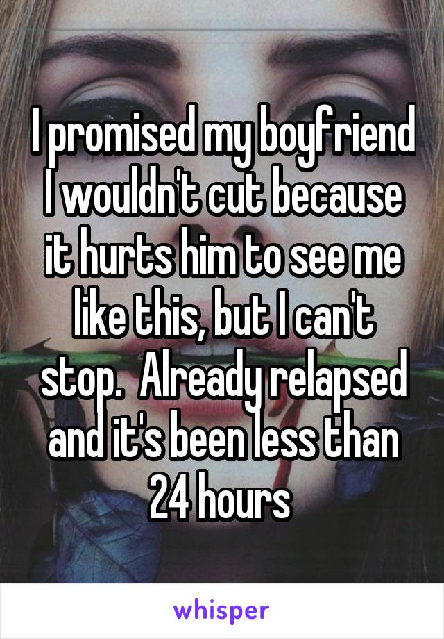 I promised my boyfriend I wouldn't cut because it hurts him to see me like this, but I can't stop.  Already relapsed and it's been less than 24 hours