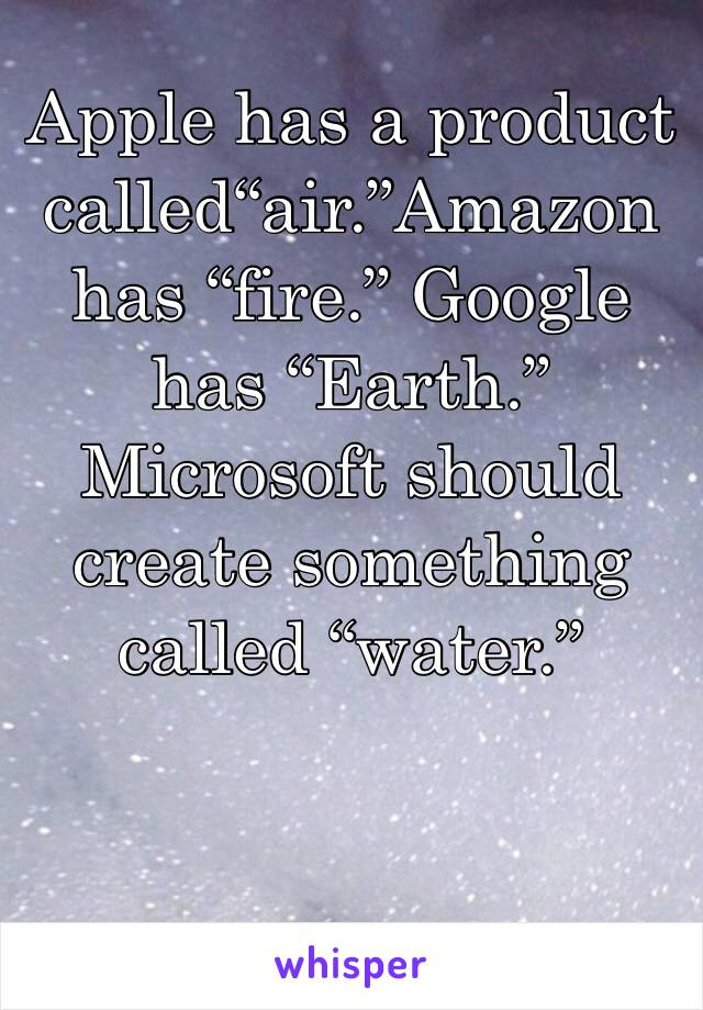"Apple has a product called""air.""Amazon has ""fire."" Google has ""Earth."" Microsoft should create something called ""water."""